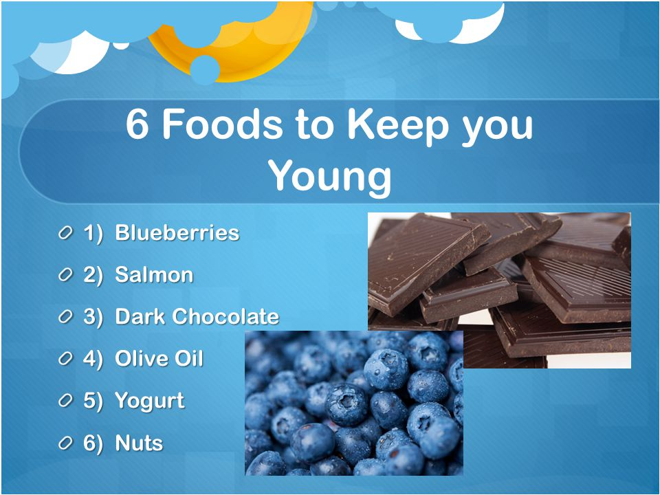 6 Foods to Keep you Young 1) Blueberries 2) Salmon 3) Dark Chocolate 4) Olive Oil 5) Yogurt 6) Nuts