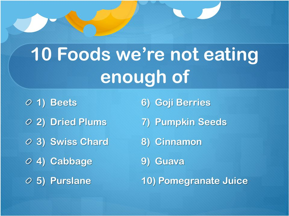 10 Foods we're not eating enough of 1) Beets6) Goji Berries 2) Dried Plums7) Pumpkin Seeds 3) Swiss Chard8) Cinnamon 4) Cabbage9) Guava 5) Purslane10) Pomegranate Juice