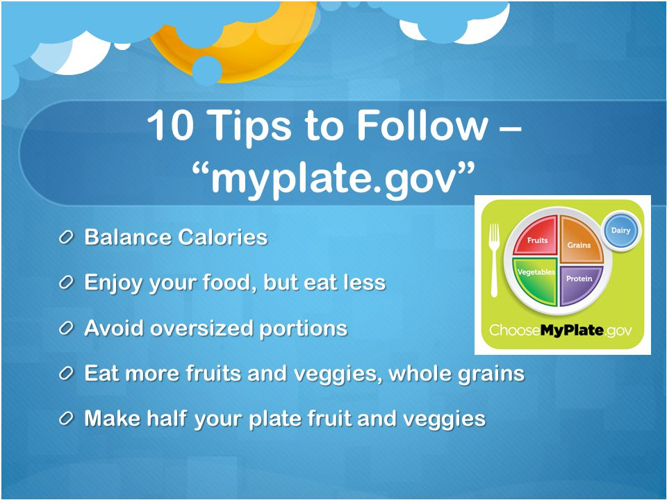 10 Tips to Follow – myplate.gov Balance Calories Enjoy your food, but eat less Avoid oversized portions Eat more fruits and veggies, whole grains Make half your plate fruit and veggies