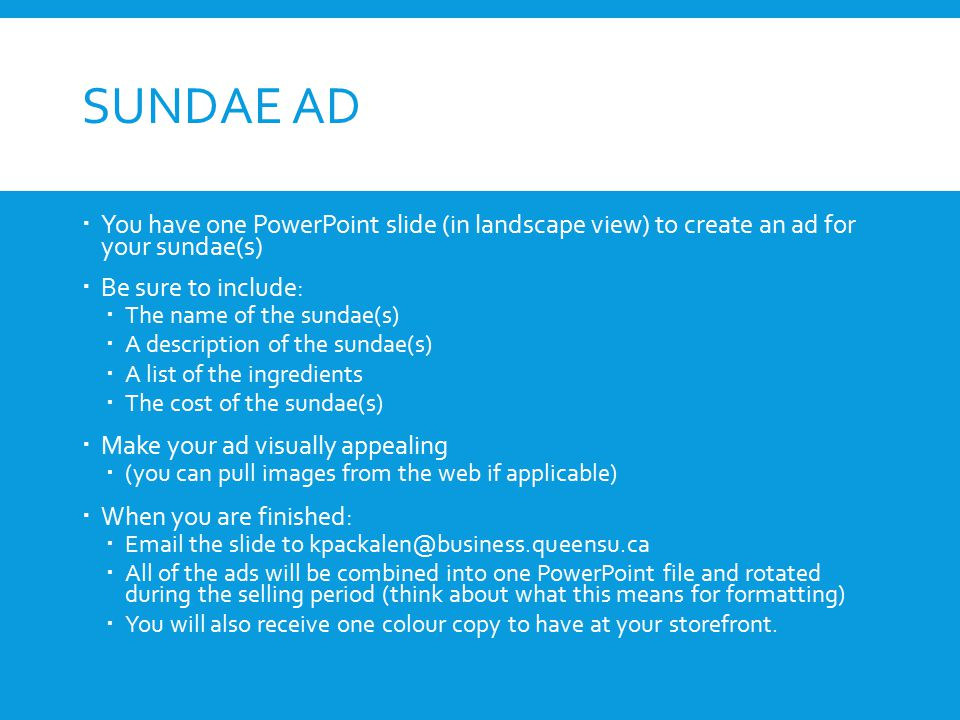 SUNDAE AD  You have one PowerPoint slide (in landscape view) to create an ad for your sundae(s)  Be sure to include:  The name of the sundae(s)  A description of the sundae(s)  A list of the ingredients  The cost of the sundae(s)  Make your ad visually appealing  (you can pull images from the web if applicable)  When you are finished:  Email the slide to kpackalen@business.queensu.ca  All of the ads will be combined into one PowerPoint file and rotated during the selling period (think about what this means for formatting)  You will also receive one colour copy to have at your storefront.