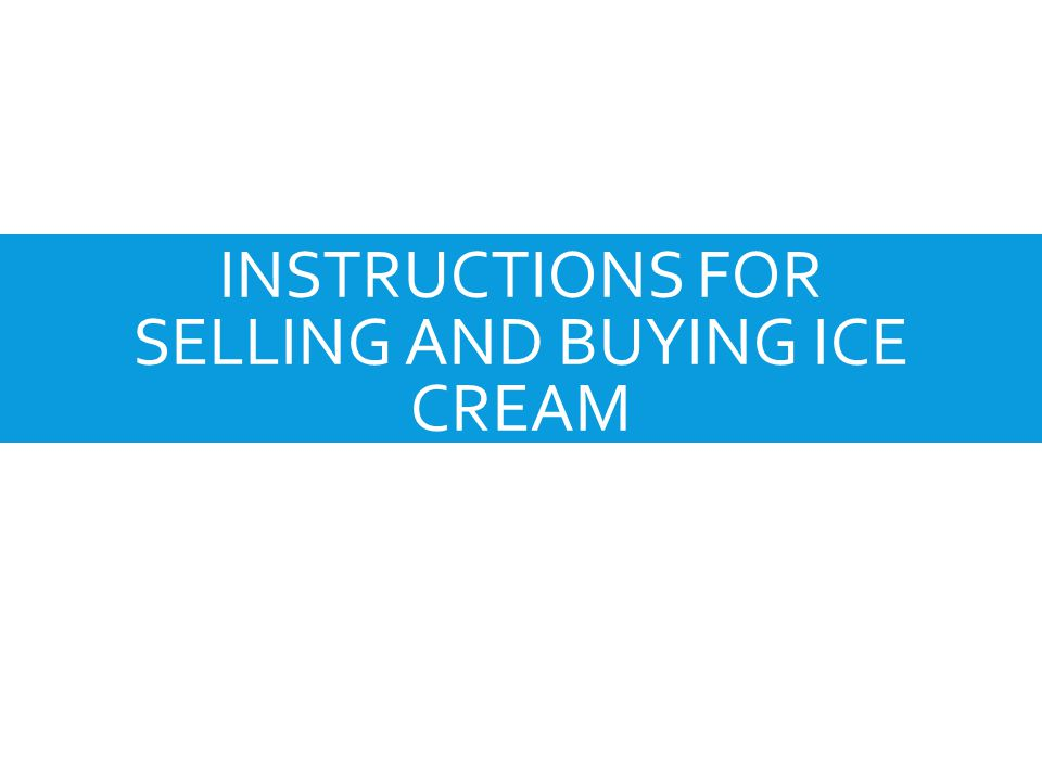 INSTRUCTIONS FOR SELLING AND BUYING ICE CREAM