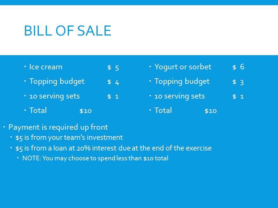 BILL OF SALE  Ice cream$ 5  Topping budget$ 4  10 serving sets$ 1  Total$10  Yogurt or sorbet$ 6  Topping budget$ 3  10 serving sets$ 1  Total$10  Payment is required up front  $5 is from your team's investment  $5 is from a loan at 20% interest due at the end of the exercise  NOTE: You may choose to spend less than $10 total
