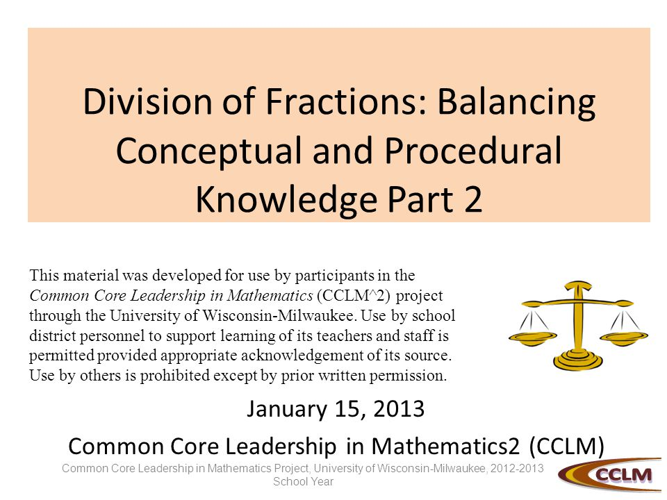 Division of Fractions: Balancing Conceptual and Procedural Knowledge Part 2 January 15, 2013 Common Core Leadership in Mathematics2 (CCLM) This material was developed for use by participants in the Common Core Leadership in Mathematics (CCLM^2) project through the University of Wisconsin-Milwaukee.