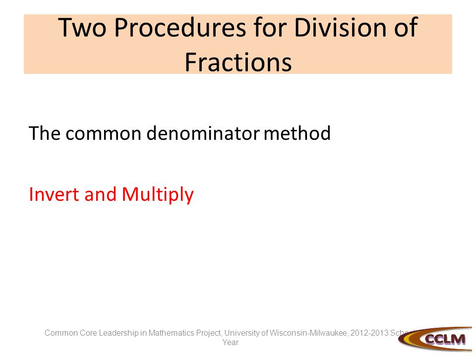 Two Procedures for Division of Fractions The common denominator method Invert and Multiply Common Core Leadership in Mathematics Project, University of Wisconsin-Milwaukee, 2012-2013 School Year