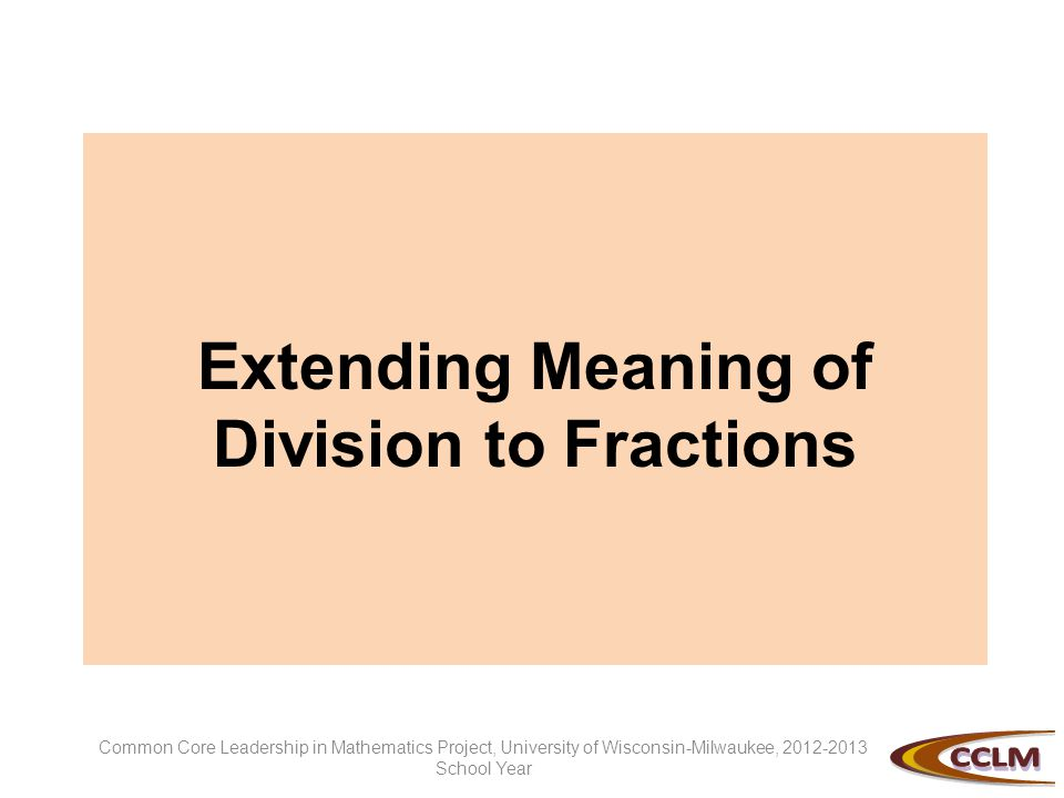 Extending Meaning of Division to Fractions Common Core Leadership in Mathematics Project, University of Wisconsin-Milwaukee, 2012-2013 School Year