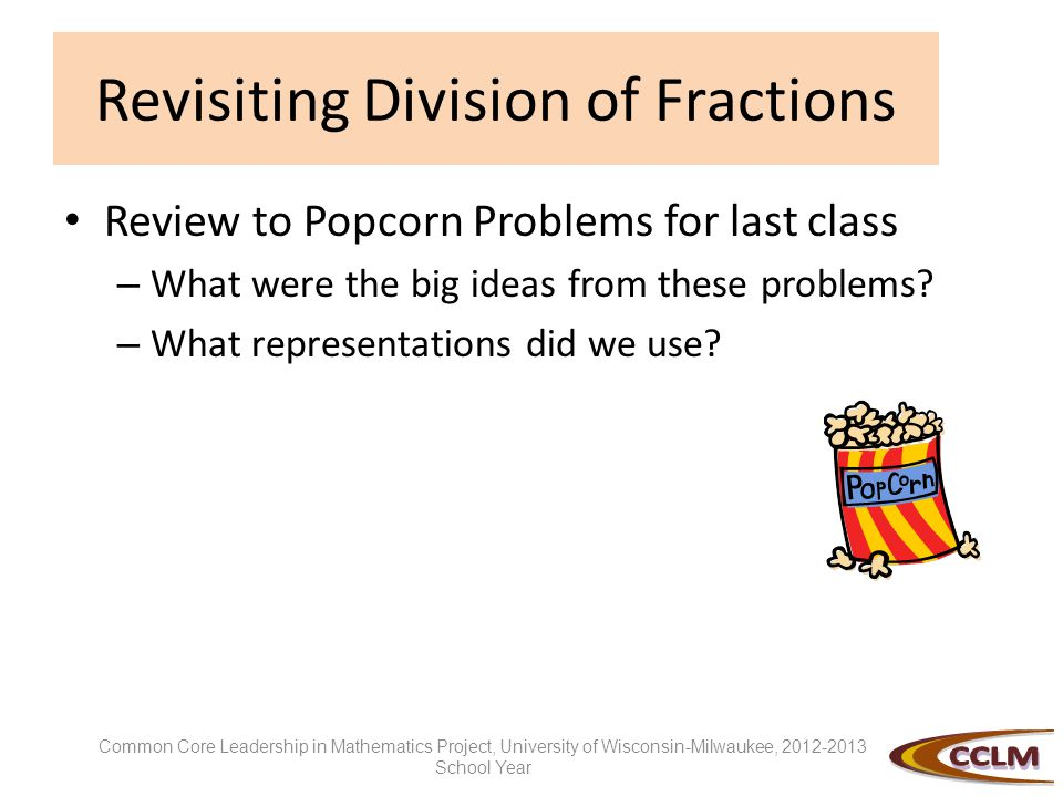 Revisiting Division of Fractions Review to Popcorn Problems for last class – What were the big ideas from these problems? – What representations did w