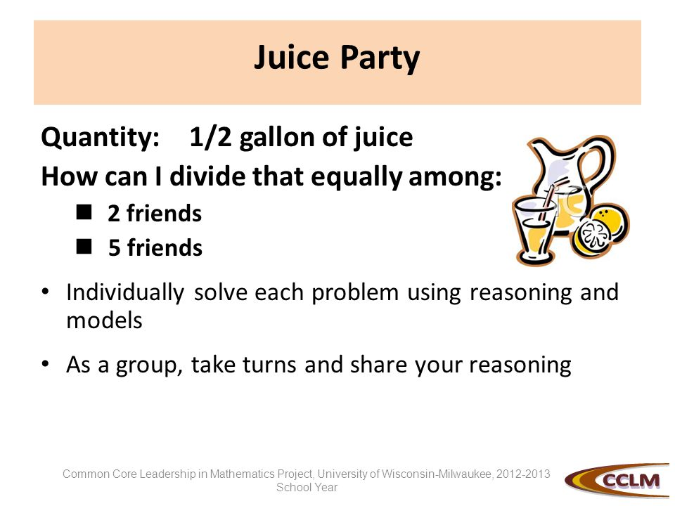 Juice Party Quantity: 1/2 gallon of juice How can I divide that equally among: 2 friends 5 friends Individually solve each problem using reasoning and
