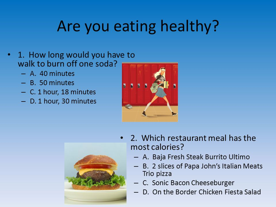 Are you eating healthy. 1. How long would you have to walk to burn off one soda.