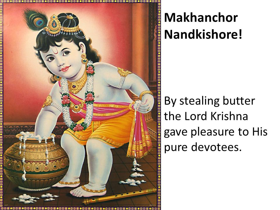 Makhanchor Nandkishore! By stealing butter the Lord Krishna gave pleasure to His pure devotees.