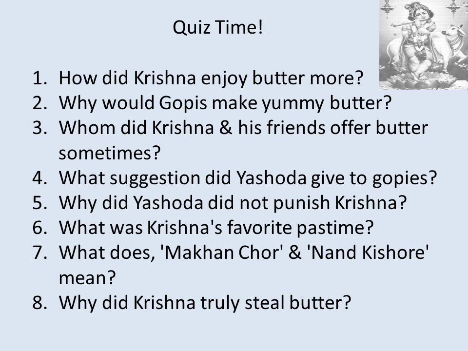 1.How did Krishna enjoy butter more? 2.Why would Gopis make yummy butter? 3.Whom did Krishna & his friends offer butter sometimes? 4.What suggestion d