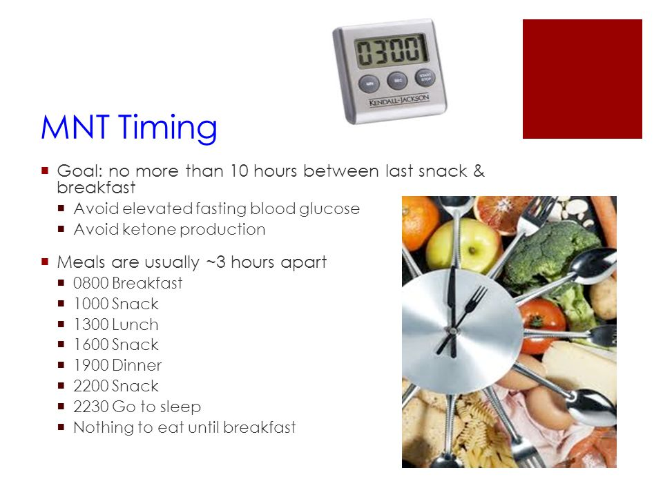 MNT Timing  Goal: no more than 10 hours between last snack & breakfast  Avoid elevated fasting blood glucose  Avoid ketone production  Meals are u