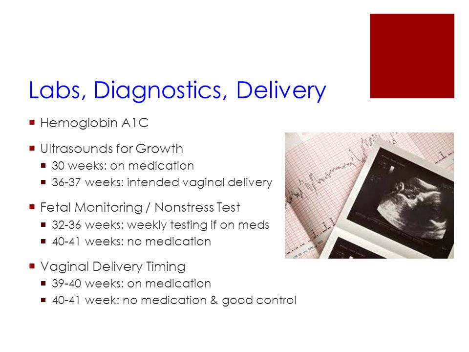 Labs, Diagnostics, Delivery  Hemoglobin A1C  Ultrasounds for Growth  30 weeks: on medication  36-37 weeks: intended vaginal delivery  Fetal Monit