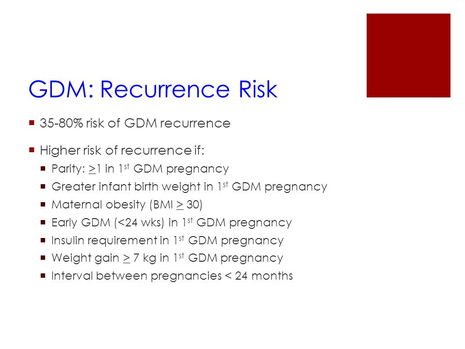 GDM: Recurrence Risk  35-80% risk of GDM recurrence  Higher risk of recurrence if:  Parity: >1 in 1 st GDM pregnancy  Greater infant birth weight