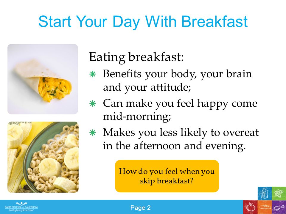 Start Your Day With Breakfast Eating breakfast:  Benefits your body, your brain and your attitude;  Can make you feel happy come mid-morning;  Makes you less likely to overeat in the afternoon and evening.