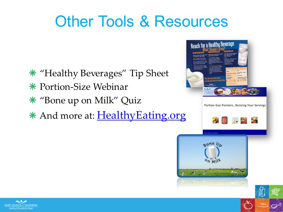  Healthy Beverages Tip Sheet  Portion-Size Webinar  Bone up on Milk Quiz  And more at: HealthyEating.org HealthyEating.org Other Tools & Resources