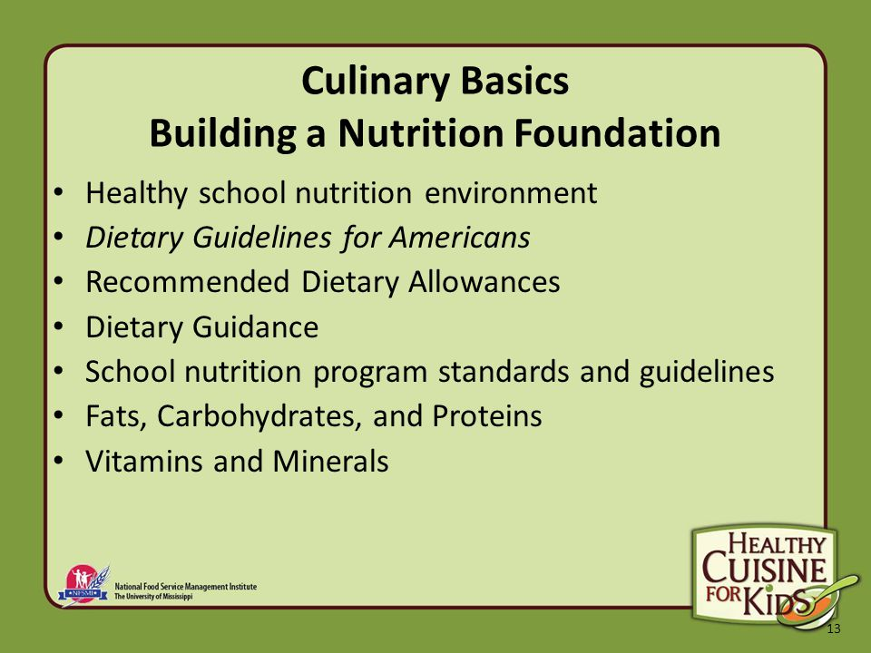 13 Culinary Basics Building a Nutrition Foundation Healthy school nutrition environment Dietary Guidelines for Americans Recommended Dietary Allowances Dietary Guidance School nutrition program standards and guidelines Fats, Carbohydrates, and Proteins Vitamins and Minerals