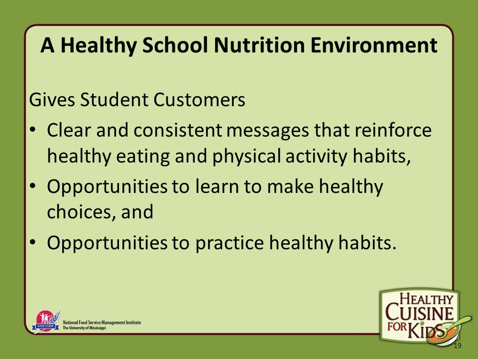 19 A Healthy School Nutrition Environment Gives Student Customers Clear and consistent messages that reinforce healthy eating and physical activity habits, Opportunities to learn to make healthy choices, and Opportunities to practice healthy habits.