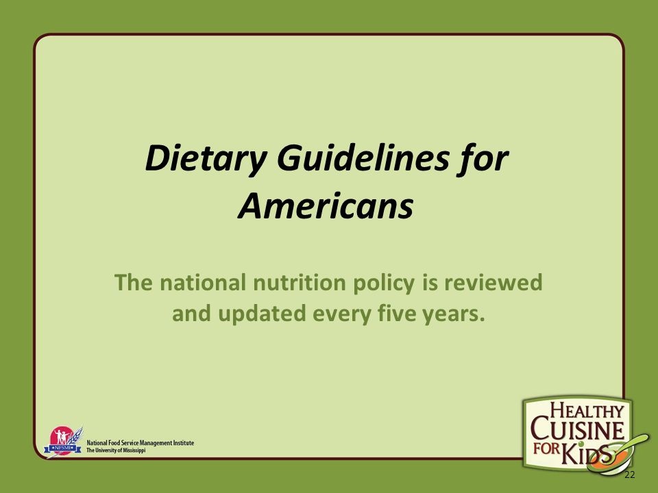 22 Dietary Guidelines for Americans The national nutrition policy is reviewed and updated every five years.