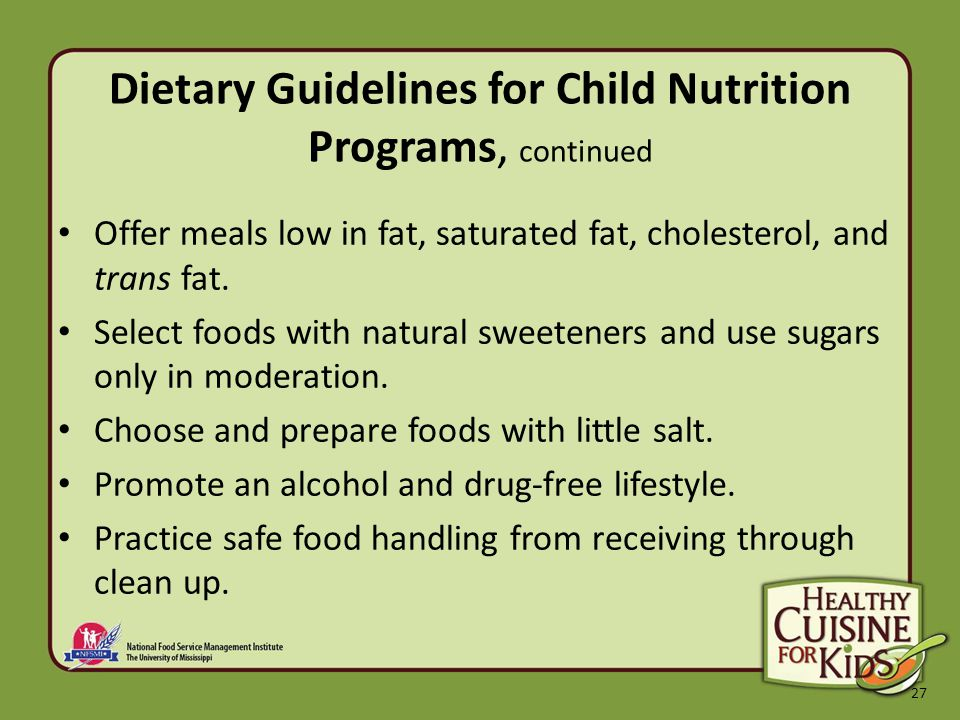 27 Dietary Guidelines for Child Nutrition Programs, continued Offer meals low in fat, saturated fat, cholesterol, and trans fat.