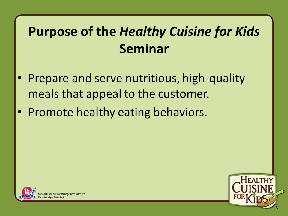 5 Purpose of the Healthy Cuisine for Kids Seminar Prepare and serve nutritious, high-quality meals that appeal to the customer.