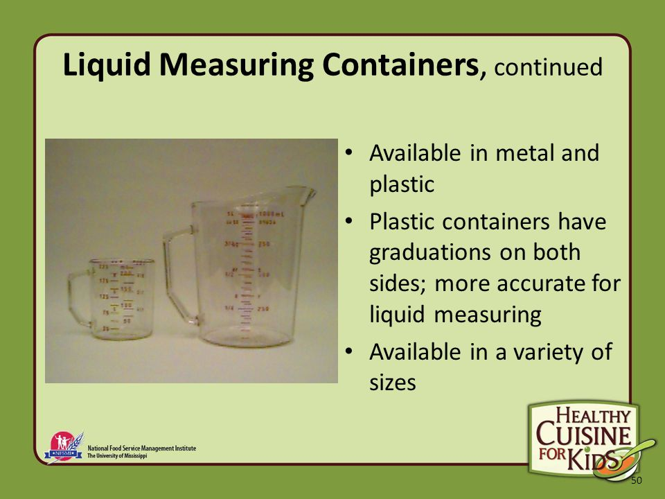 50 Liquid Measuring Containers, continued Available in metal and plastic Plastic containers have graduations on both sides; more accurate for liquid measuring Available in a variety of sizes