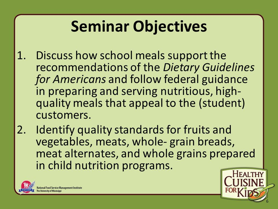 6 Seminar Objectives 1.Discuss how school meals support the recommendations of the Dietary Guidelines for Americans and follow federal guidance in preparing and serving nutritious, high- quality meals that appeal to the (student) customers.