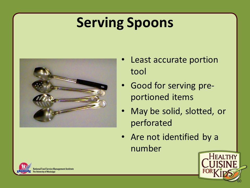 60 Serving Spoons Least accurate portion tool Good for serving pre- portioned items May be solid, slotted, or perforated Are not identified by a number