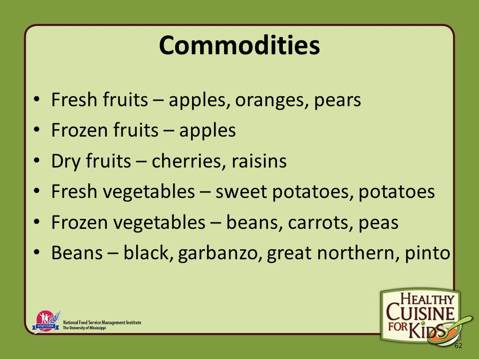 62 Commodities Fresh fruits – apples, oranges, pears Frozen fruits – apples Dry fruits – cherries, raisins Fresh vegetables – sweet potatoes, potatoes Frozen vegetables – beans, carrots, peas Beans – black, garbanzo, great northern, pinto
