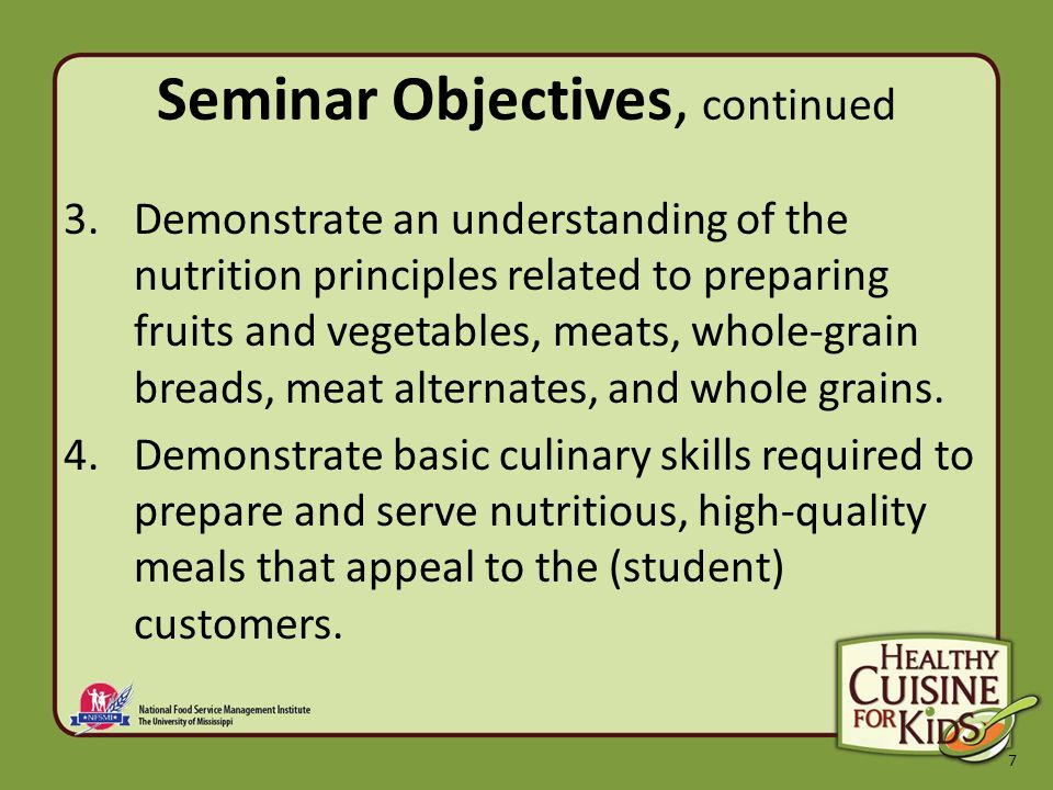 7 Seminar Objectives, continued 3.Demonstrate an understanding of the nutrition principles related to preparing fruits and vegetables, meats, whole-grain breads, meat alternates, and whole grains.