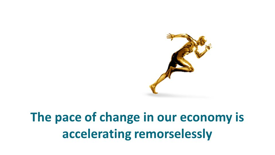 The pace of change in our economy is accelerating remorselessly