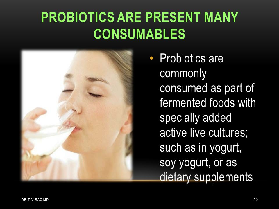 Probiotics are commonly consumed as part of fermented foods with specially added active live cultures; such as in yogurt, soy yogurt, or as dietary supplements PROBIOTICS ARE PRESENT MANY CONSUMABLES DR.T.V.RAO MD 15