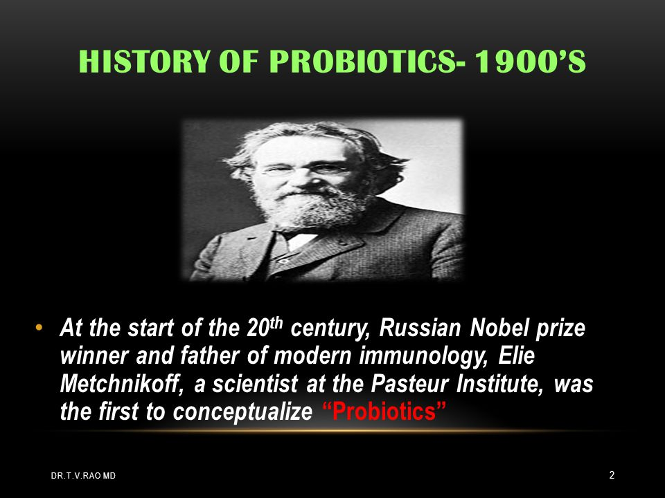 HISTORY OF PROBIOTICS- 1900'S At the start of the 20 th century, Russian Nobel prize winner and father of modern immunology, Elie Metchnikoff, a scientist at the Pasteur Institute, was the first to conceptualize Probiotics DR.T.V.RAO MD 2
