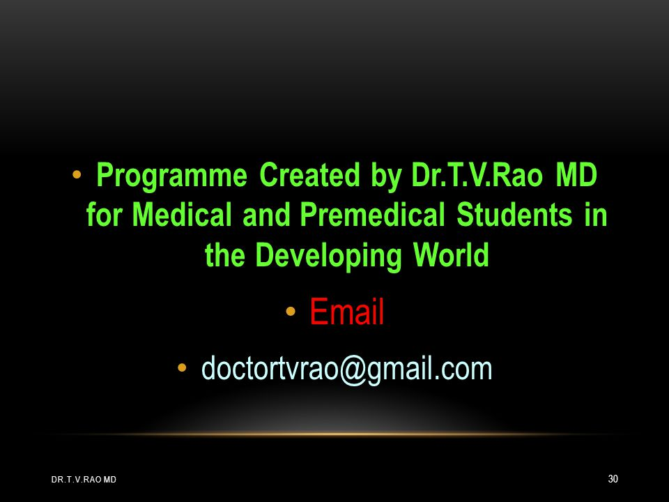 Programme Created by Dr.T.V.Rao MD for Medical and Premedical Students in the Developing World Email doctortvrao@gmail.com DR.T.V.RAO MD 30