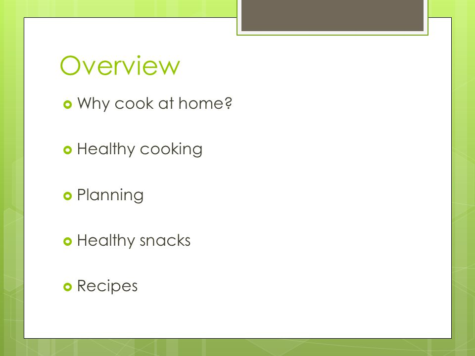 Overview  Why cook at home  Healthy cooking  Planning  Healthy snacks  Recipes