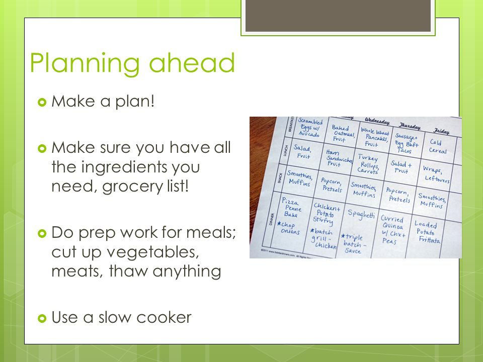 Planning ahead  Make a plan.  Make sure you have all the ingredients you need, grocery list.