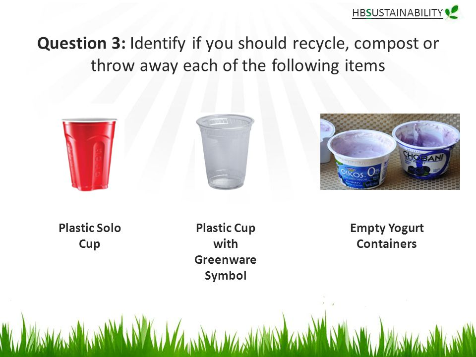 HBSUSTAINABILITY Question 3: Identify if you should recycle, compost or throw away each of the following items Plastic Cup with Greenware Symbol Plastic Solo Cup Empty Yogurt Containers