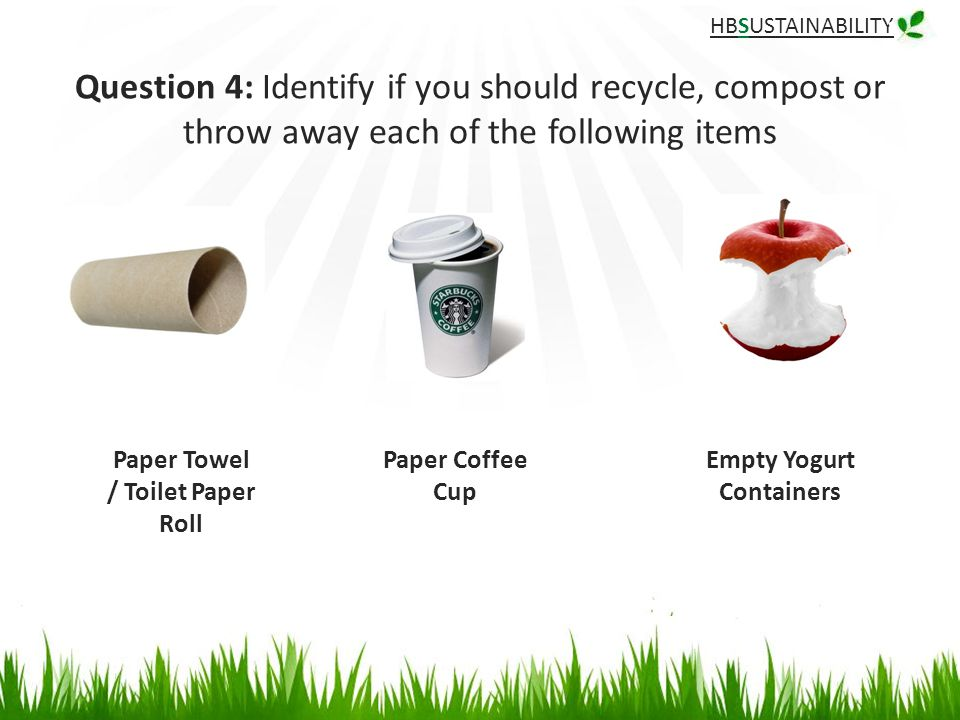 HBSUSTAINABILITY Question 4: Identify if you should recycle, compost or throw away each of the following items Paper Coffee Cup Paper Towel / Toilet Paper Roll Empty Yogurt Containers