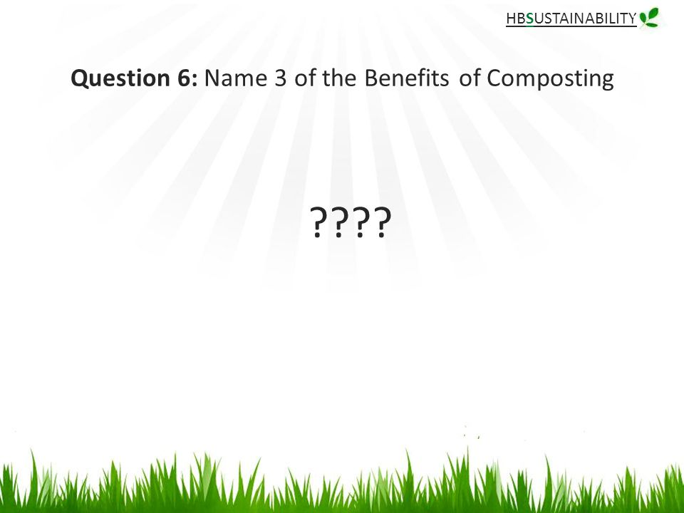 HBSUSTAINABILITY Question 6: Name 3 of the Benefits of Composting