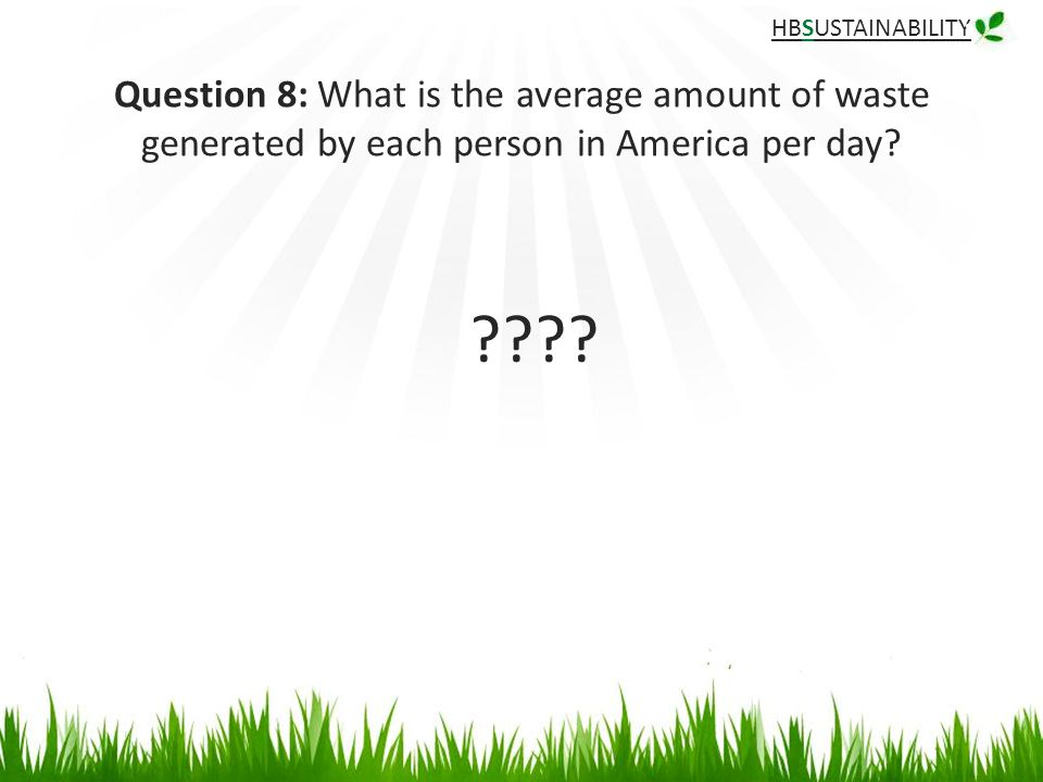 HBSUSTAINABILITY Question 8: What is the average amount of waste generated by each person in America per day.