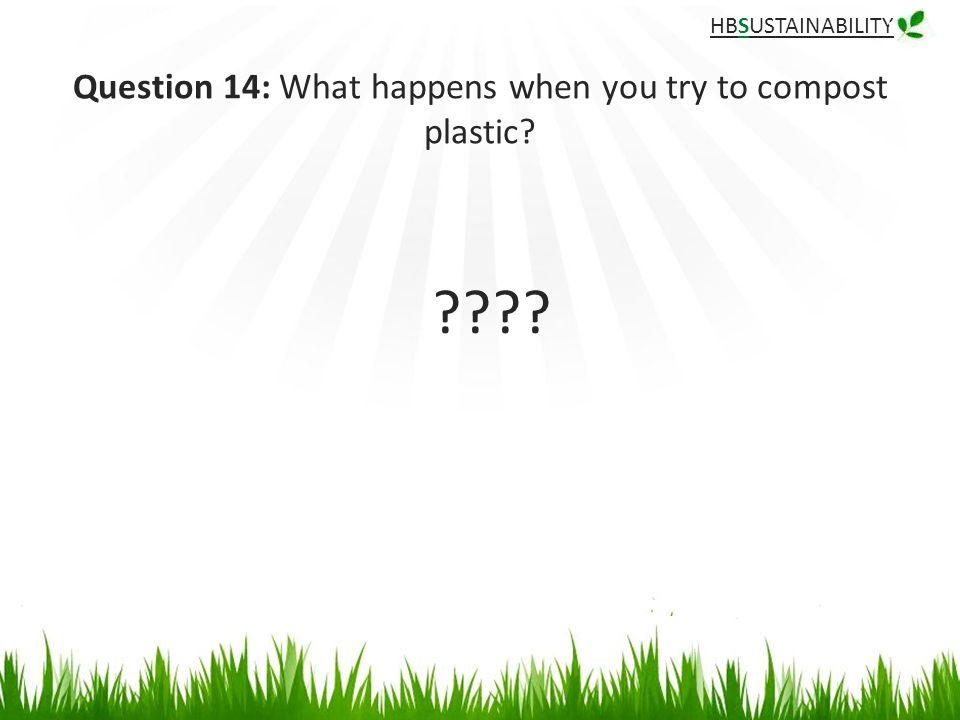 HBSUSTAINABILITY Question 14: What happens when you try to compost plastic