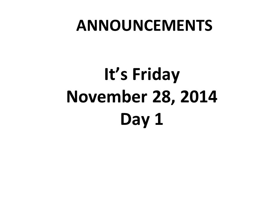 ANNOUNCEMENTS It's Friday November 28, 2014 Day 1