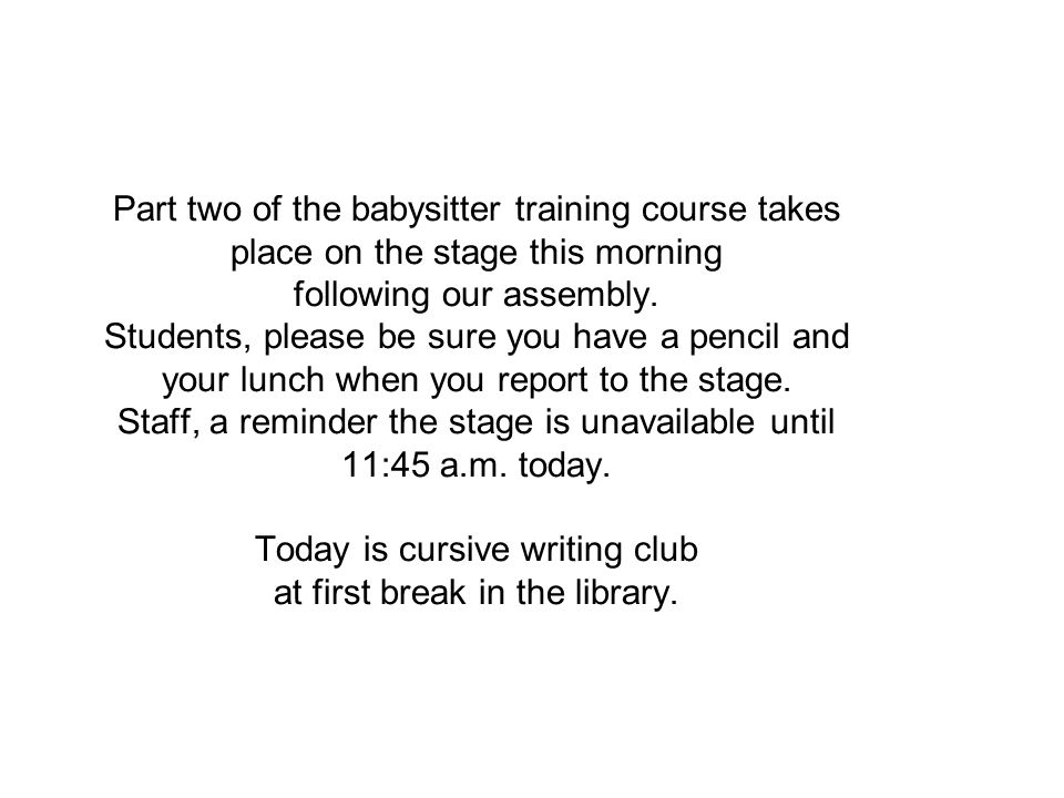 Part two of the babysitter training course takes place on the stage this morning following our assembly. Students, please be sure you have a pencil an