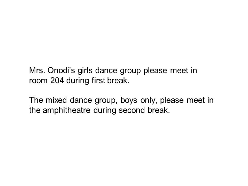 Mrs. Onodi's girls dance group please meet in room 204 during first break. The mixed dance group, boys only, please meet in the amphitheatre during se