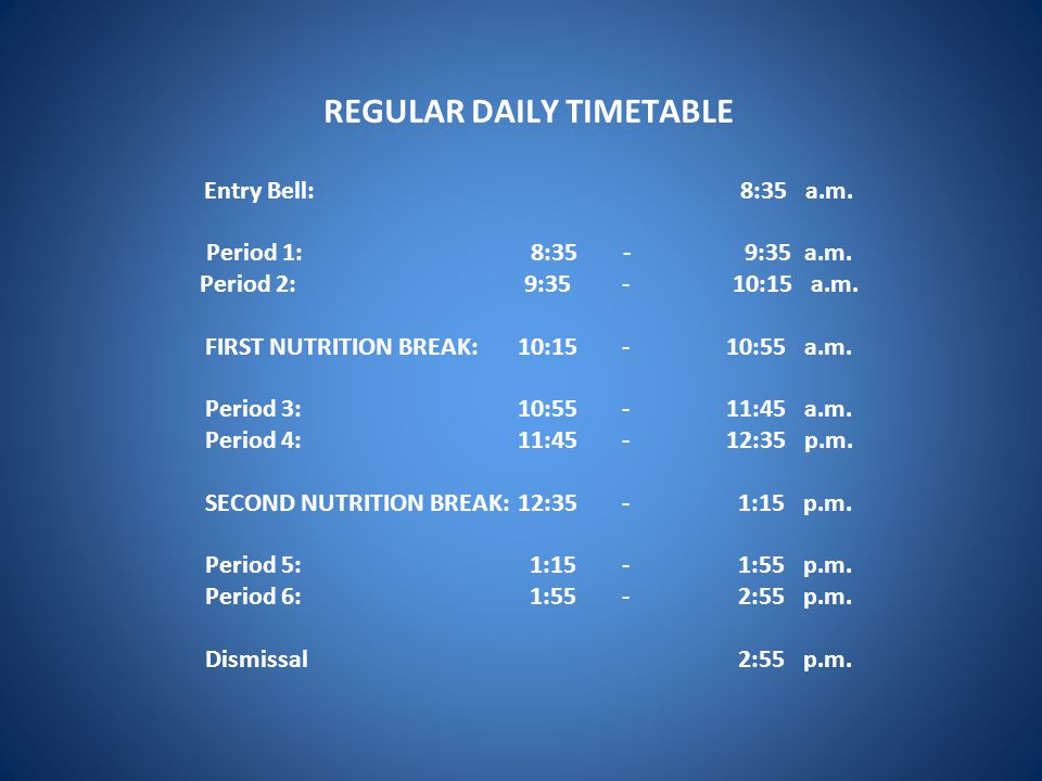 REGULAR DAILY TIMETABLE Entry Bell: 8:35 a.m. Period 1: 8:35 - 9:35 a.m. Period 2: 9:35 - 10:15 a.m. FIRST NUTRITION BREAK: 10:15 - 10:55 a.m. Period