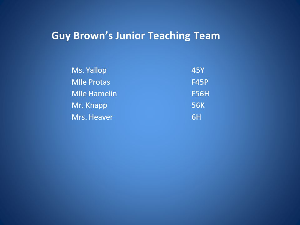 Guy Brown's Junior Teaching Team Ms. Yallop45Y Mlle ProtasF45P Mlle HamelinF56H Mr.