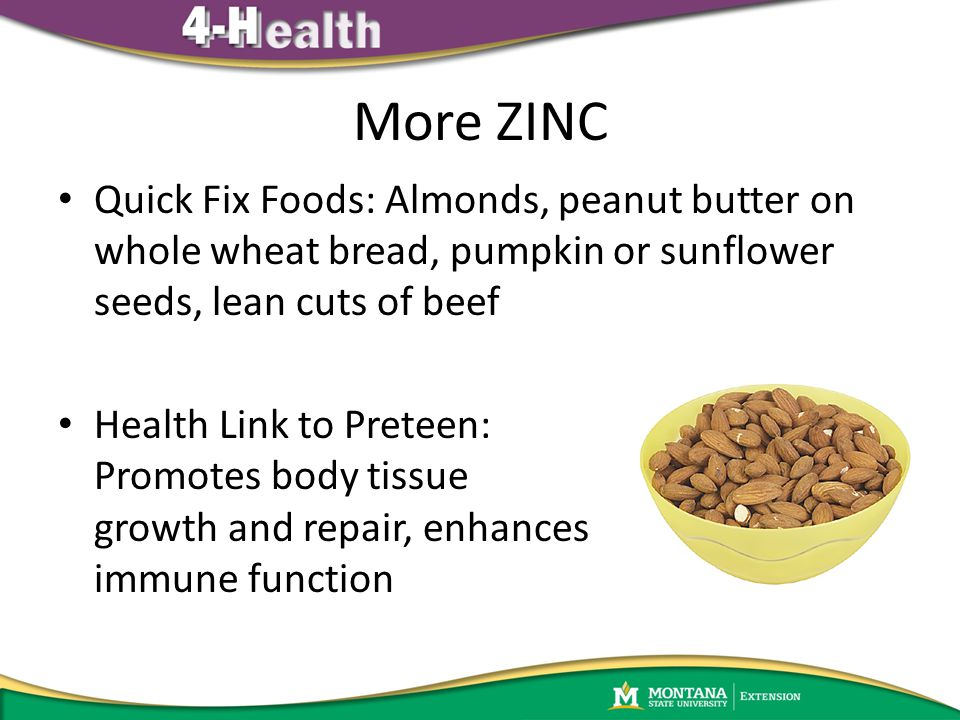 More ZINC Quick Fix Foods: Almonds, peanut butter on whole wheat bread, pumpkin or sunflower seeds, lean cuts of beef Health Link to Preteen: Promotes body tissue growth and repair, enhances immune function