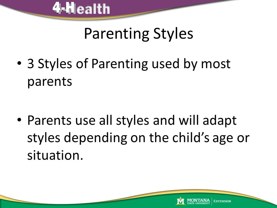 Parenting Styles 3 Styles of Parenting used by most parents Parents use all styles and will adapt styles depending on the child's age or situation.