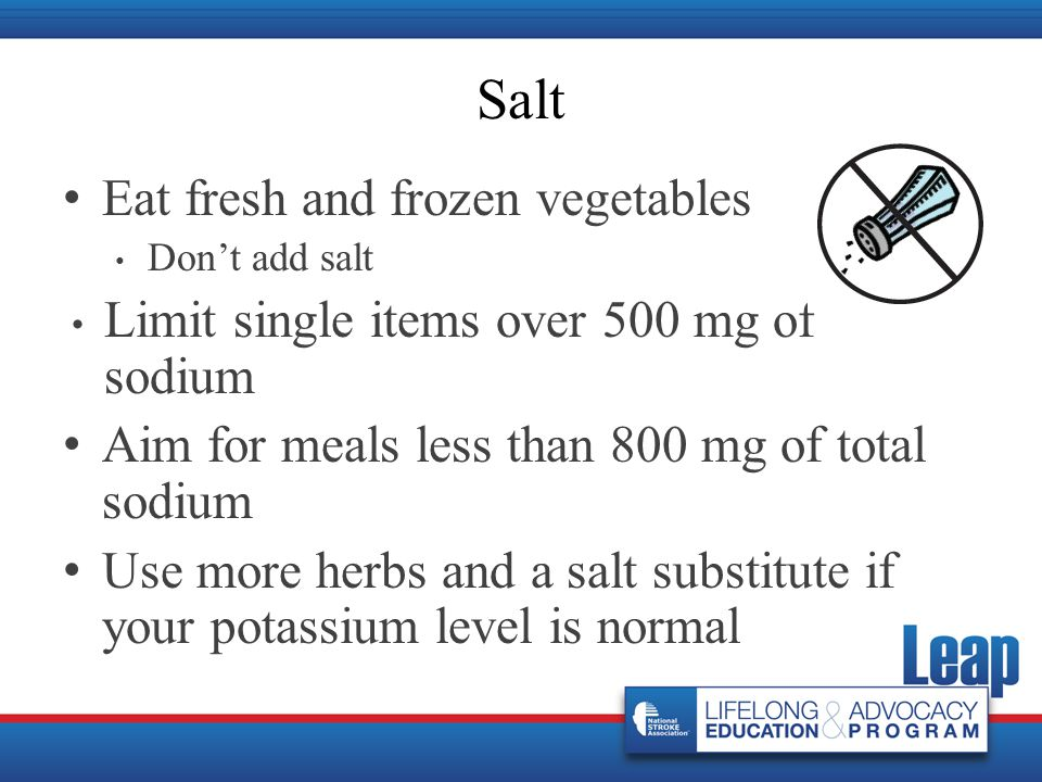 Eat fresh and frozen vegetables Don't add salt Limit single items over 500 mg of sodium Aim for meals less than 800 mg of total sodium Use more herbs and a salt substitute if your potassium level is normal Salt
