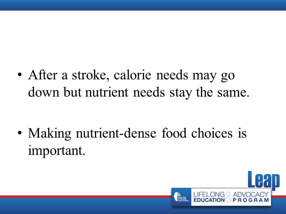 After a stroke, calorie needs may go down but nutrient needs stay the same. Making nutrient-dense food choices is important.