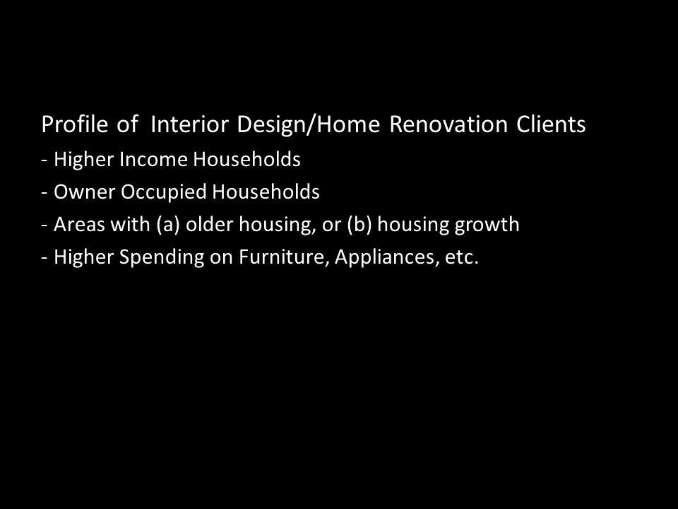 Profile of Interior Design/Home Renovation Clients -Higher Income Households -Owner Occupied Households -Areas with (a) older housing, or (b) housing growth -Higher Spending on Furniture, Appliances, etc.